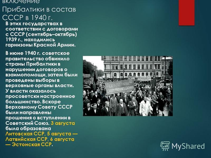 включение Прибалтики в состав СССР в 1940 г. В этих государствах в соответствии с договорами с СССР (сентябрь–октябрь) 1939 г., находились гарнизоны Красной Армии. В июне 1940 г. советское правительство обвинило страны Прибалтики в нарушении договоро