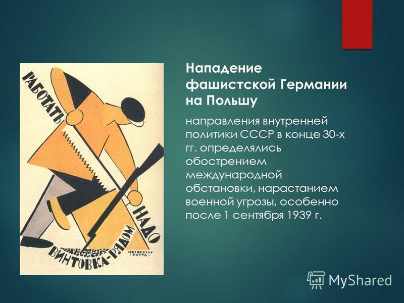 Внутренняя политика СССР в конце 30-х гг. Нападение фашистской Германии на Польшу направления внутренней политики СССР в конце 30-х гг. определялись обострением международной обстановки, нарастанием военной угрозы, особенно после 1 сентября 1939 г.