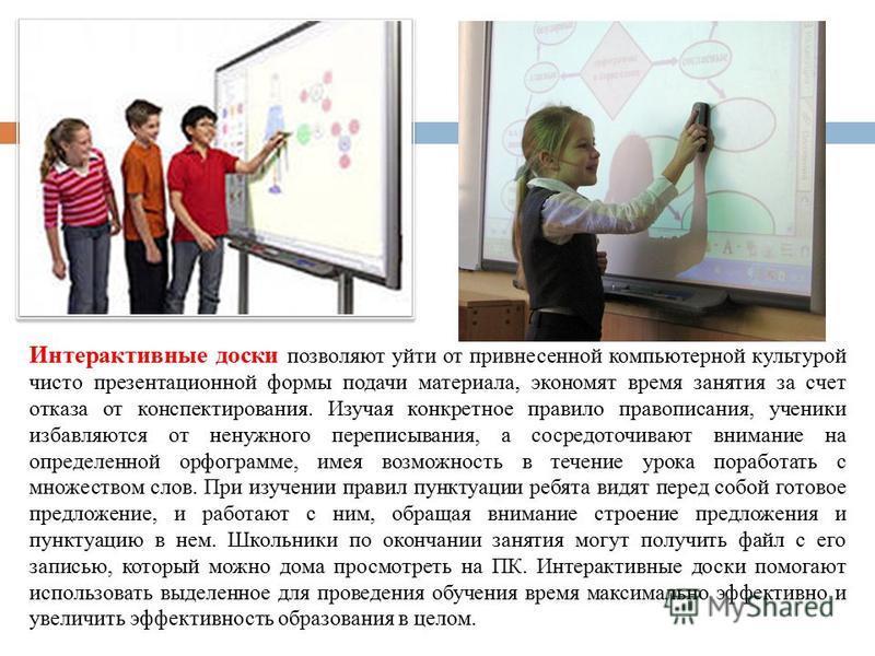 Интерактивные доски позволяют уйти от привнесенной компьютерной культурой чисто презентационной формы подачи материала, экономят время занятия за счет отказа от конспектирования. Изучая конкретное правило правописания, ученики избавляются от ненужног