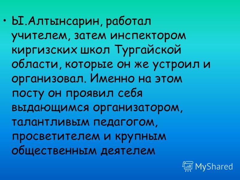 Ы.Алтынсарин, работал учителем, затем инспектором киргизских школ Тургайской области, которые он же устроил и организовал. Именно на этом посту он проявил себя выдающимся организатором, талантливым педагогом, просветителем и крупным общественным деят