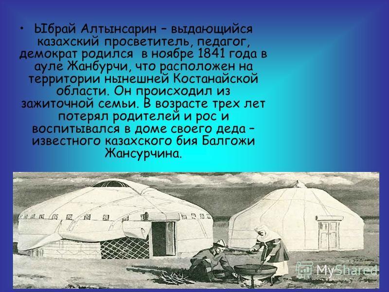 Ыбрай Алтынсарин – выдающийся казахский просветитель, педагог, демократ родился в ноябре 1841 года в ауле Жанбурчи, что расположен на территории нынешней Костанайской области. Он происходил из зажиточной семьи. В возрасте трех лет потерял родителей и