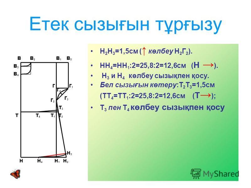 Етек сызығын тұрғызу Н 2 Н 3 =1,5см ( көлбеу Н 2 Г 2 ). НН 4 =НН 1 :2=25,8:2=12,6см ( Н ). Н 3 и Н 4 көлбеу сызықпен қосу. Бел сызығын көтеру:Т 2 Т 3 =1,5см (ТТ 4 =ТТ 1 :2=25,8:2=12,6см ( Т ); Т 3 пен Т 4 көлбеу сызықпен қосу в в 2 в 1 в 5 в3в3 в4в4