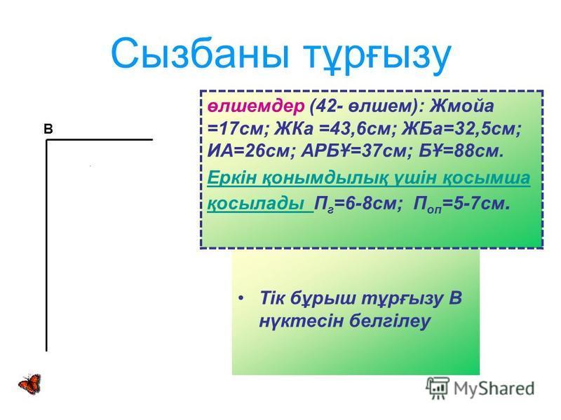 Сызбаны тұрғызу Тік бұрыш тұрғызу В нүктесін белгілеу В өлшемдер (42- өлшем): Жмойа =17см; ЖКа =43,6см; ЖБа=32,5см; ИА=26см; АРБҰ=37см; БҰ=88см. Еркін қонымдылық үшін қосымша қосылады Еркін қонымдылық үшін қосымша қосылады П г =6-8см; П оп =5-7см.
