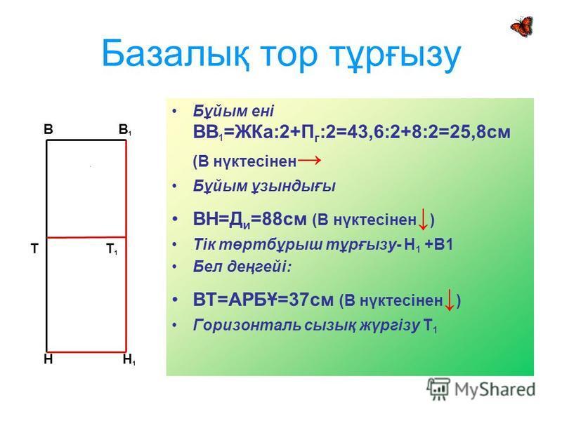 Базалық тор тұрғызу Бұйым ені ВВ 1 =ЖКа:2+П г :2=43,6:2+8:2=25,8см (В нүктесінен Бұйым ұзындығы ВН=Д и =88см (В нүктесінен ) Тік төртбұрыш тұрғызу- Н 1 +В1 Бел деңгейі: ВТ=АРБҰ=37см (В нүктесінен ) Горизонталь сызық жүргізу Т 1 В Т Н В 1 Н 1 Т 1
