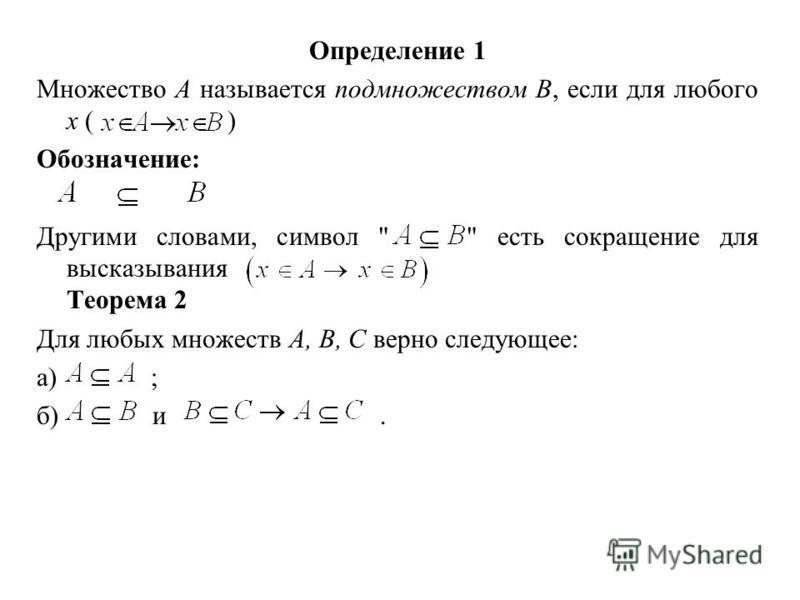 Определение 1 Множество А называется подмножеством В, если для любого х ( ) Обозначение: Другими словами, символ   есть сокращение для высказывания Теорема 2 Для любых множеств А, В, С верно следующее: а) ; б) и.