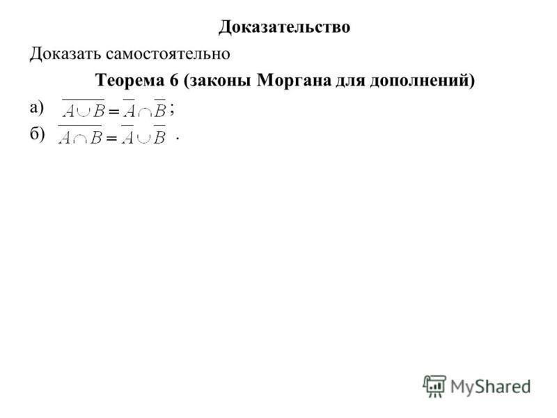 Доказательство Доказать самостоятельно Теорема 6 (законы Моргана для дополнений) а) ; б).