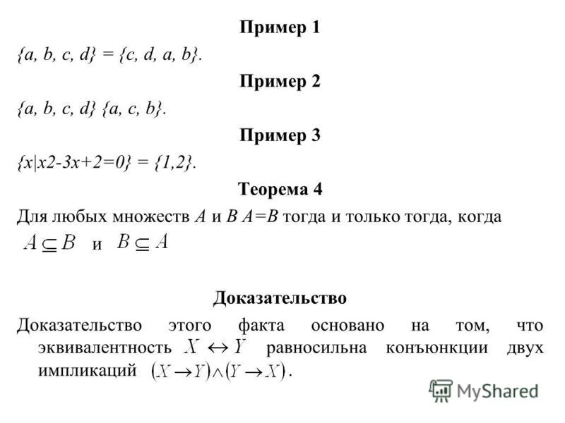 Пример 1 {a, b, c, d} = {c, d, a, b}. Пример 2 {a, b, c, d} {a, c, b}. Пример 3 {x x2-3x+2=0} = {1,2}. Теорема 4 Для любых множеств А и В А=В тогда и только тогда, когда и Доказательство Доказательство этого факта основано на том, что эквивалентность