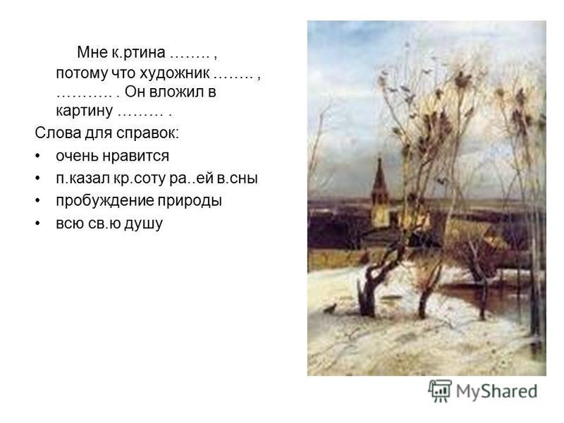 Мне картина …….., потому что художник …….., ………... Он вложил в картину ………. Слова для справок: очень нравится п.казал кр.соту ра..ей в.сны пробуждение природы всю св.ю душу