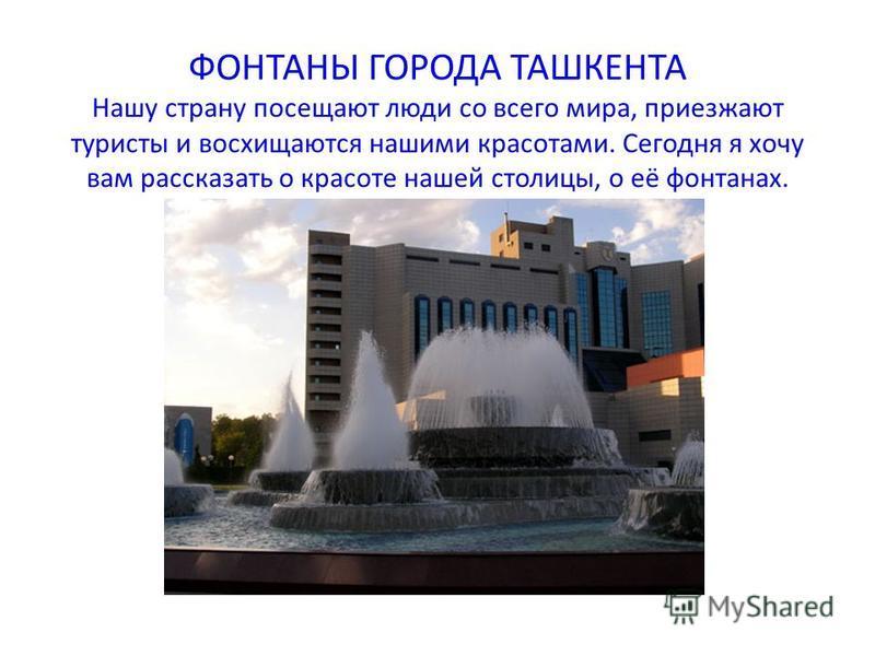 ФОНТАНЫ ГОРОДА ТАШКЕНТА Нашу страну посещают люди со всего мира, приезжают туристы и восхищаются нашими красотами. Сегодня я хочу вам рассказать о красоте нашей столицы, о её фонтанах.