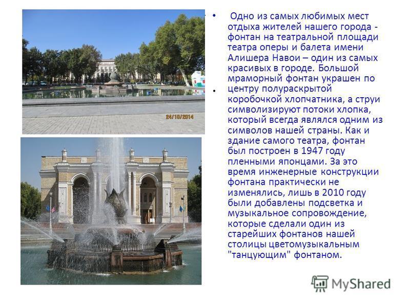 ... Одно из самых любимых мест отдыха жителей нашего города - фонтан на театральной площади театра оперы и балета имени Алишера Навои – один из самых красивых в городе. Большой мраморный фонтан украшен по центру полураскрытой коробочкой хлопчатника,