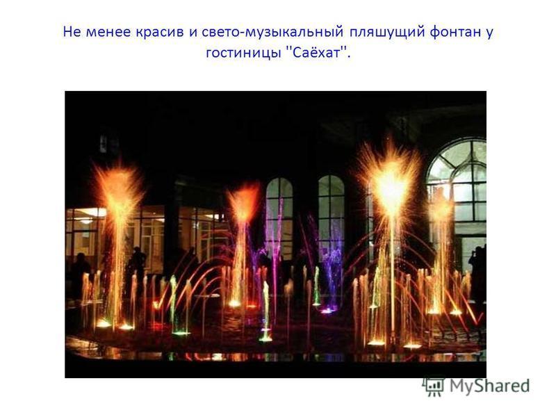 Не менее красив и свето-музыкальный пляшущий фонтан у гостиницы ''Саёхат''.