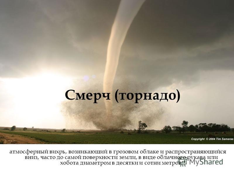 Смерч (торнадо) атмосферный вихрь, возникающий в грозовом облаке и распространяющийся вниз, часто до самой поверхности земли, в виде облачного рукава или хобота диаметром в десятки и сотни метров.