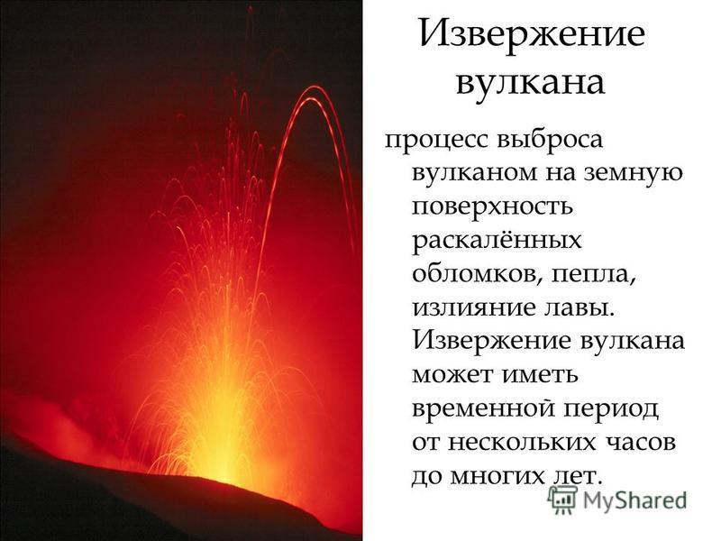 Извержение вулкана процесс выброса вулканом на земную поверхность раскалённых обломков, пепла, излияние лавы. Извержение вулкана может иметь временной период от нескольких часов до многих лет.