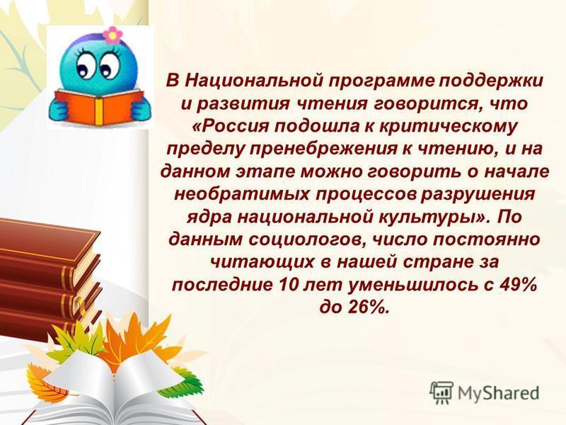 В Национальной программе поддержки и развития чтения говорится, что «Россия подошла к критическому пределу пренебрежения к чтению, и на данном этапе можно говорить о начале необратимых процессов разрушения ядра национальной культуры». По данным социо