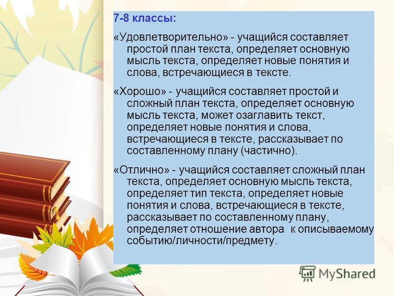 7-8 классы: «Удовлетворительно» - учащийся составляет простой план текста, определяет основную мысль текста, определяет новые понятия и слова, встречающиеся в тексте. «Хорошо» - учащийся составляет простой и сложный план текста, определяет основную м