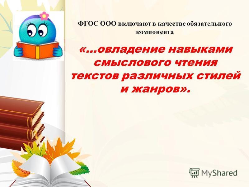 ФГОС ООО включают в качестве обязательного компонента «…овладение навыками смыслового чтения текстов различных стилей и жанров».
