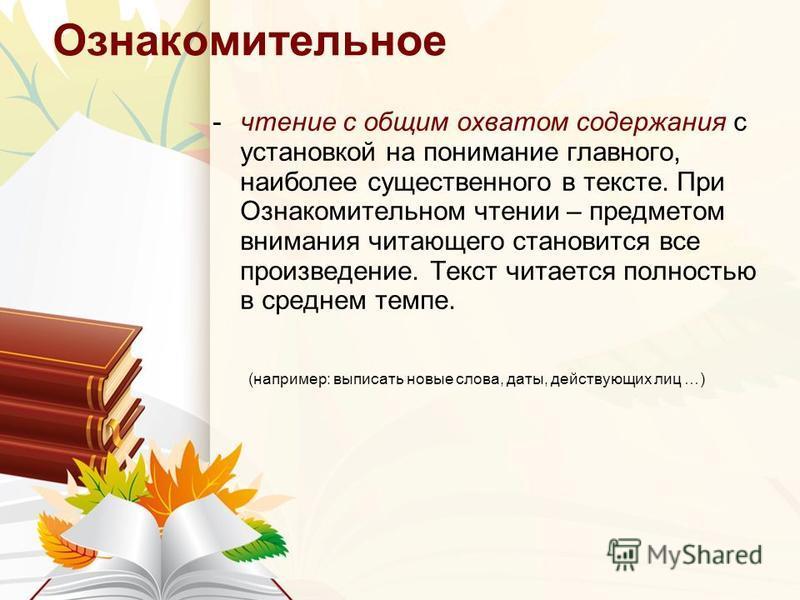 Ознакомительное -чтение с общим охватом содержания с установкой на понимание главного, наиболее существенного в тексте. При Ознакомительном чтении – предметом внимания читающего становится все произведение. Текст читается полностью в среднем темпе. (