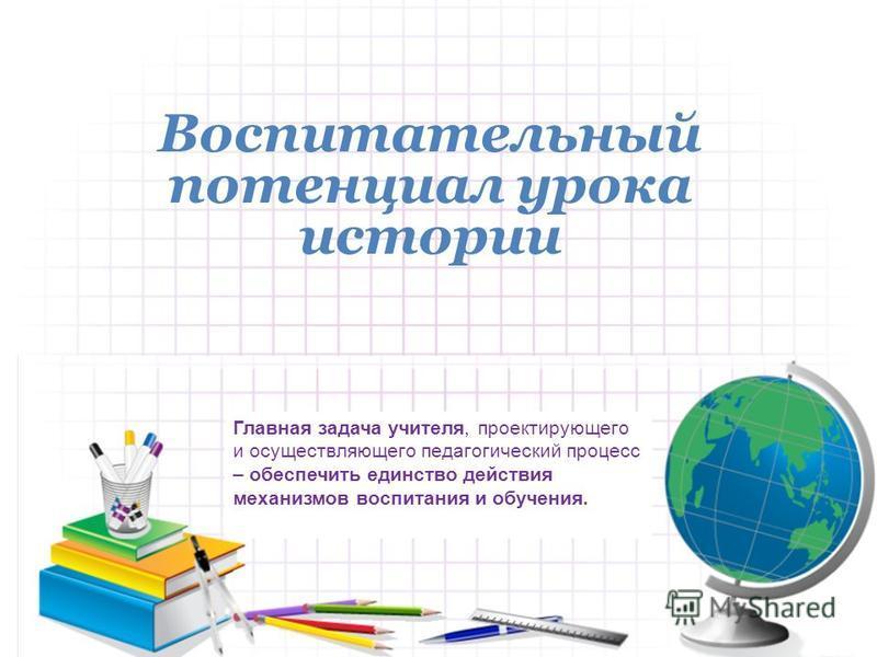Воспитательный потенциал урока истории Главная задача учителя, проектирующего и осуществляющего педагогический процесс – обеспечить единство действия механизмов воспитания и обучения.