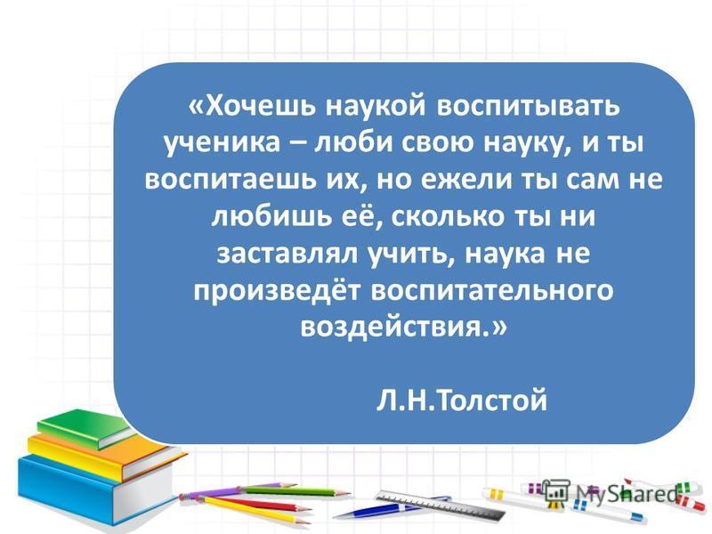 «Хочешь наукой воспитывать ученика – люби свою науку, и ты воспитаешь их, но ежели ты сам не любишь её, сколько ты ни заставлял учить, наука не произведёт воспитательного воздействия.» Л.Н.Толстой
