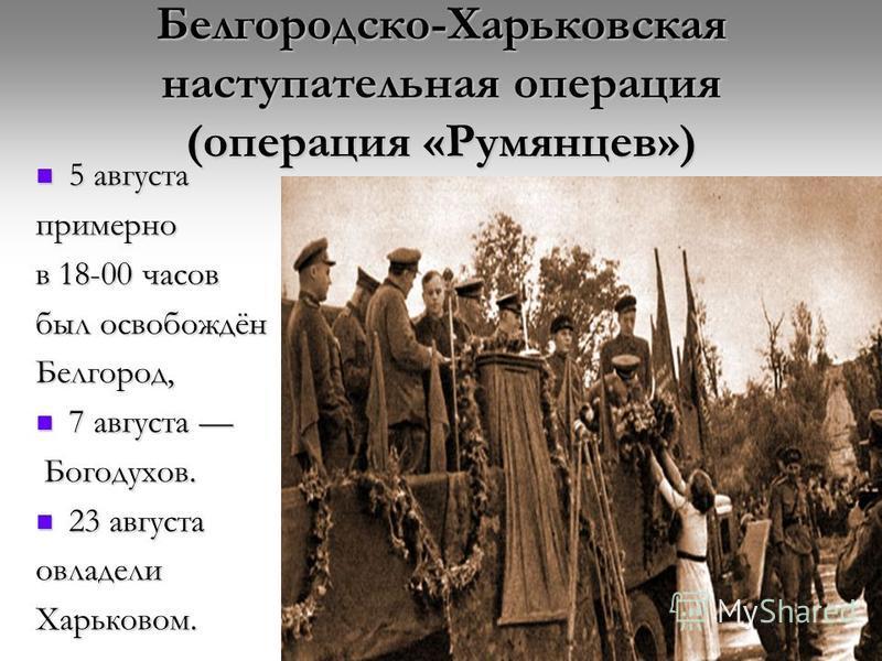 Белгородско-Харьковская наступательная операция (операция «Румянцев») 5 августа 5 августа примерно в 18-00 часов был освобождён Белгород, 7 августа 7 августа Богодухов. Богодухов. 23 августа 23 августа овладели Харьковом.