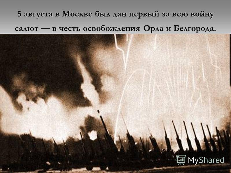 5 августа в Москве был дан первый за всю войну салют в честь освобождения Орла и Белгорода.