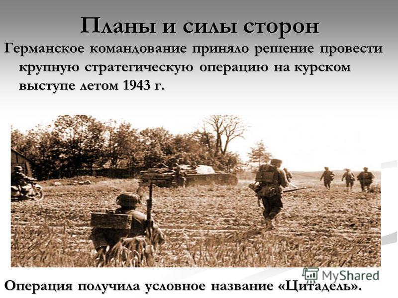 Планы и силы сторон Германское командование приняло решение провести крупную стратегическую операцию на курском выступе летом 1943 г. Операция получила условное название «Цитадель».