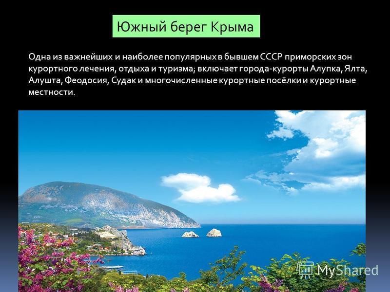 Южный берег Крыма Одна из важнейших и наиболее популярных в бывшем СССР приморских зон курортного лечения, отдыха и туризма; включает города-курорты Алупка, Ялта, Алушта, Феодосия, Судак и многочисленные курортные посёлки и курортные местности.