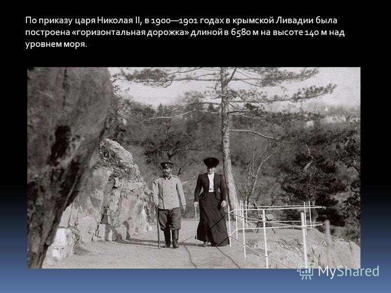По приказу царя Николая II, в 19001901 годах в крымской Ливадии была построена «горизонтальная дорожка» длиной в 6580 м на высоте 140 м над уровнем моря.