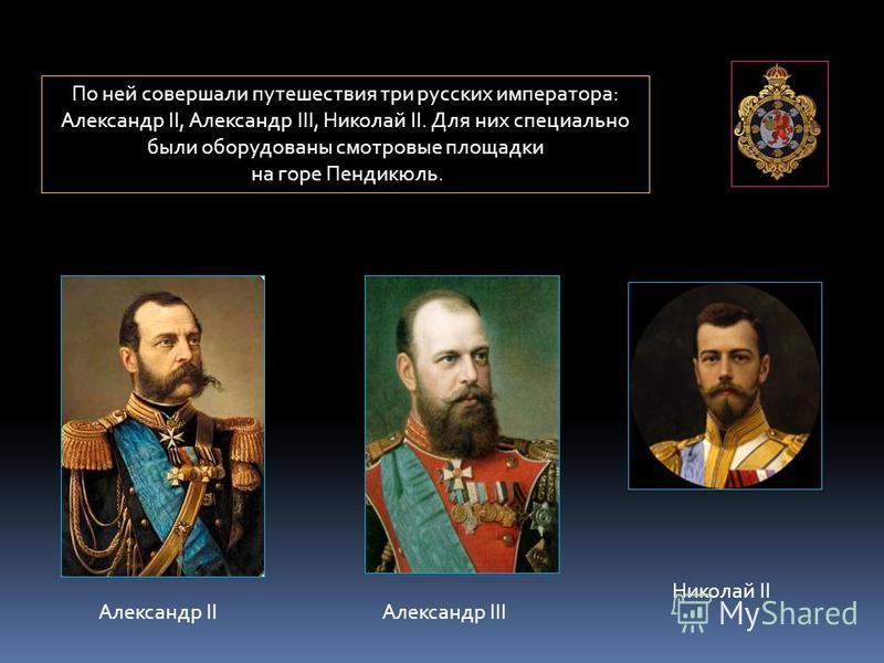 По ней совершали путешествия три русских императора: Александр II, Александр III, Николай II. Для них специально были оборудованы смотровые площадки на горе Пендикюль. Александр IIАлександр III Николай II
