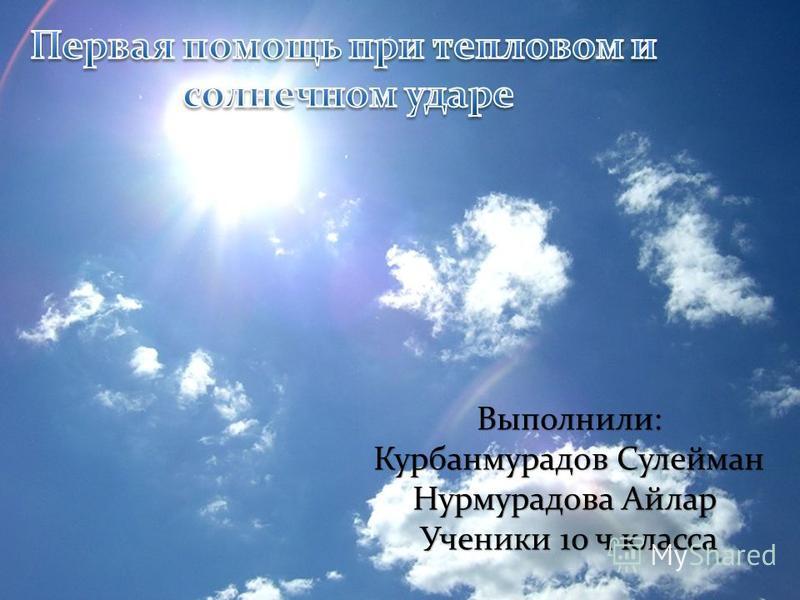 Выполнили: Курбанмурадов Сулейман Нурмурадова Айлар Ученики 10 ч класса