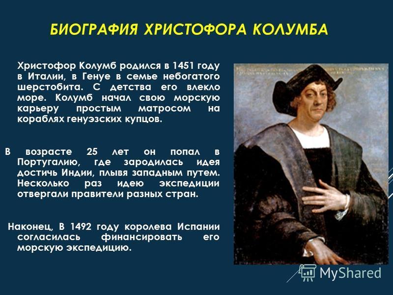 Христофор Колумб родился в 1451 году в Италии, в Генуе в семье небогатого шерстобита. С детства его влекло море. Колумб начал свою морскую карьеру простым матросом на кораблях генуэзских купцов. В возрасте 25 лет он попал в Португалию, где зародилась