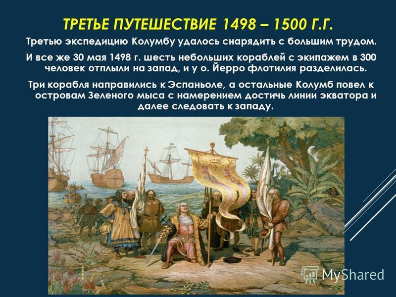 ТРЕТЬЕ ПУТЕШЕСТВИЕ 1498 – 1500 Г.Г. Третью экспедицию Колумбу удалось снарядить с большим трудом. И все же 30 мая 1498 г. шесть небольших кораблей с экипажем в 300 человек отплыли на запад, и у о. Йерро флотилия разделилась. Три корабля направились к