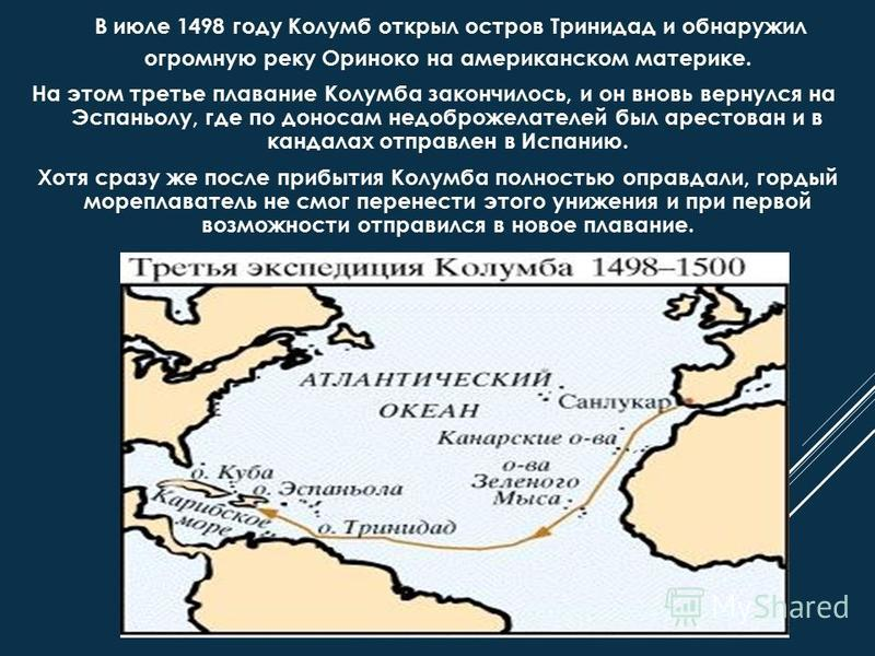 В июле 1498 году Колумб открыл остров Тринидад и обнаружил огромную реку Ориноко на американском материке. На этом третье плавание Колумба закончилось, и он вновь вернулся на Эспаньолу, где по доносам недоброжелателей был арестован и в кандалах отпра