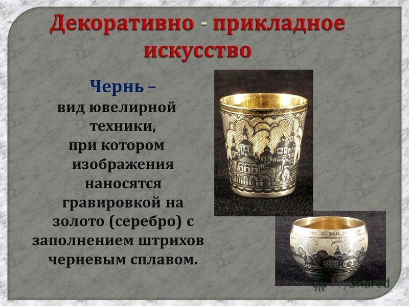 Декоративно - прикладное искусство Чернь – вид ювелирной техники, при котором изображения наносятся гравировкой на золото ( серебро ) с заполнением штрихов черневым сплавом.