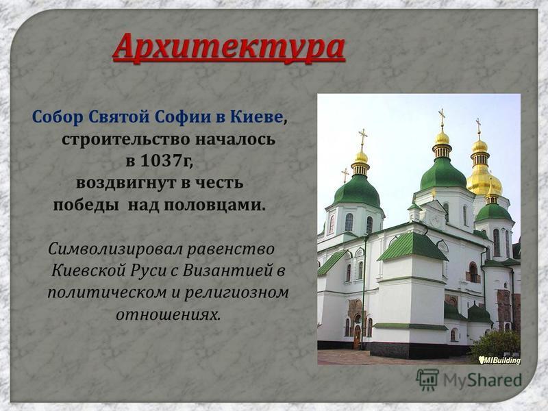 Архитектура Собор Святой Софии в Киеве, строительство началось в 1037 г, воздвигнут в честь победы над половцами. Символизировал равенство Киевской Руси с Византией в политическом и религиозном отношениях.