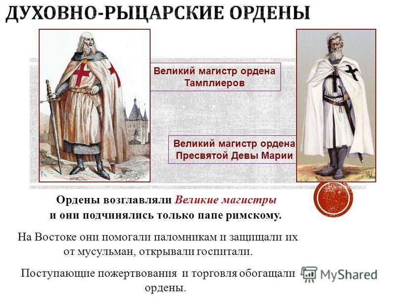 Ордены возглавляли Великие магистры и они подчинялись только папе римскому. На Востоке они помогали паломникам и защищали их от мусульман, открывали госпитали. Поступающие пожертвования и торговля обогащали ордены. Великий магистр ордена Тамплиеров В