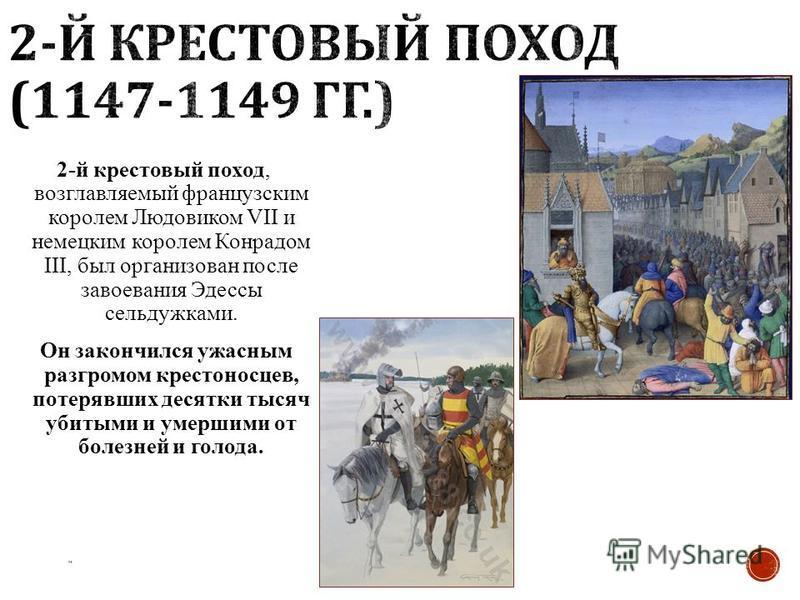 2-й крестовый поход, возглавляемый французским королем Людовиком VII и немецким королем Конрадом III, был организован после завоевания Эдессы сельджуками. Он закончился ужасным разгромом крестоносцев, потерявших десятки тысяч убитыми и умершими от бо