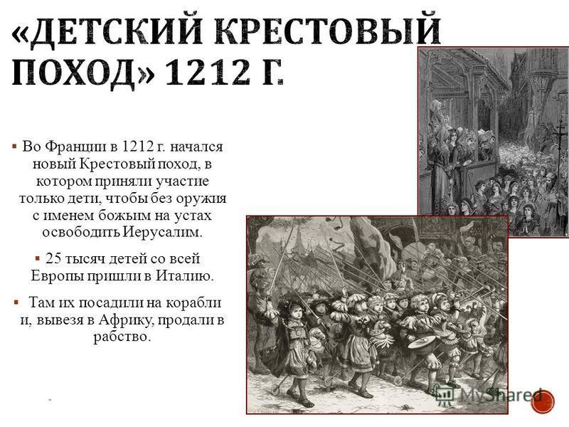 Во Франции в 1212 г. начался новый Крестовый поход, в котором приняли участие только дети, чтобы без оружия с именем божьим на устах освободить Иерусалим. 25 тысяч детей со всей Европы пришли в Италию. Там их посадили на корабли и, вывезя в Африку, п