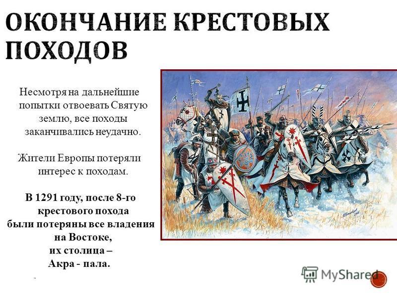 Несмотря на дальнейшие попытки отвоевать Святую землю, все походы заканчивались неудачно. Жители Европы потеряли интерес к походам. В 1291 году, после 8-го крестового похода были потеряны все владения на Востоке, их столица – Акра - пала.