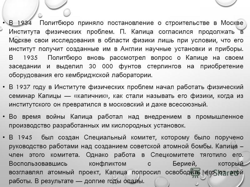 В 1934 Политбюро приняло постановление о строительстве в Москве Института физических проблем. П. Капица согласился продолжать в Москве свои исследования в области физики лишь при условии, что его институт получит созданные им в Англии научные установ