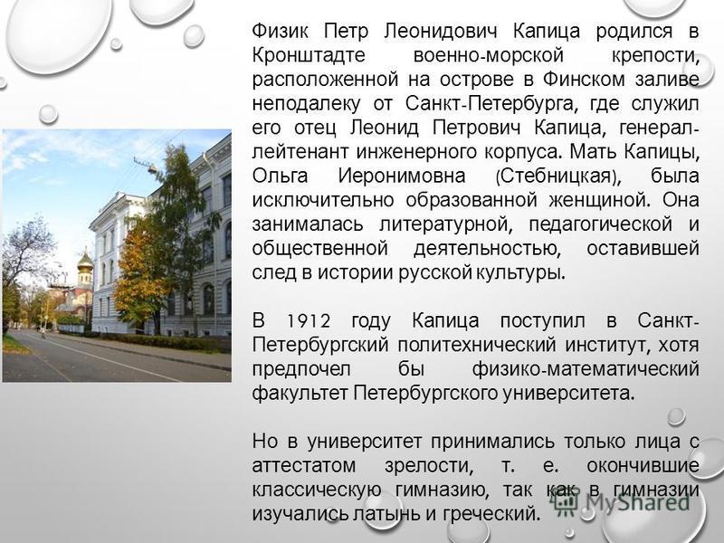 Физик Петр Леонидович Капица родился в Кронштадте военно - морской крепости, расположенной на острове в Финском заливе неподалеку от Санкт - Петербурга, где служил его отец Леонид Петрович Капица, генерал - лейтенант инженерного корпуса. Мать Капицы,
