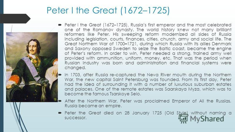 Peter I the Great (1672–1725) Peter I the Great (1672–1725), Russias first emperor and the most celebrated one of the Romanov dynasty. The world history knew not many brilliant reformers like Peter. His sweeping reform modernized all sides of Russia