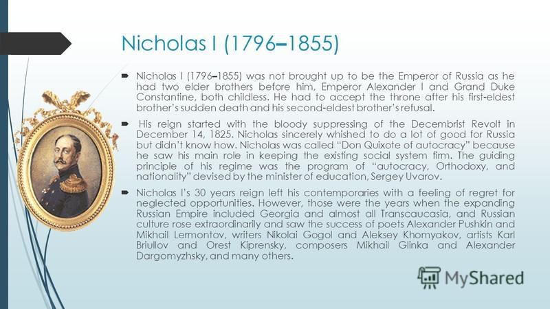 Nicholas I (1796 – 1855) Nicholas I (1796 – 1855) was not brought up to be the Emperor of Russia as he had two elder brothers before him, Emperor Alexander I and Grand Duke Constantine, both childless. He had to accept the throne after his first-elde