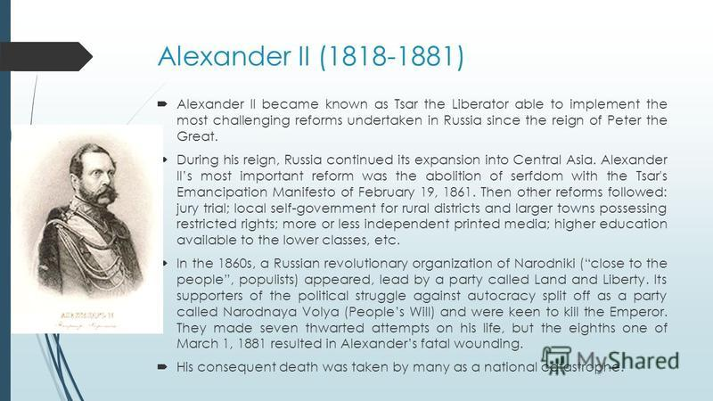Alexander II (1818-1881) Alexander II became known as Tsar the Liberator able to implement the most challenging reforms undertaken in Russia since the reign of Peter the Great. During his reign, Russia continued its expansion into Central Asia. Alexa