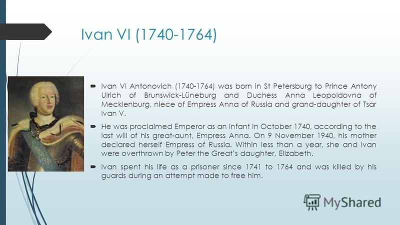Ivan VI (1740-1764) Ivan VI Antonovich (1740-1764) was born in St Petersburg to Prince Antony Ulrich of Brunswick-Lüneburg and Duchess Anna Leopoldovna of Mecklenburg, niece of Empress Anna of Russia and grand-daughter of Tsar Ivan V. He was proclaim