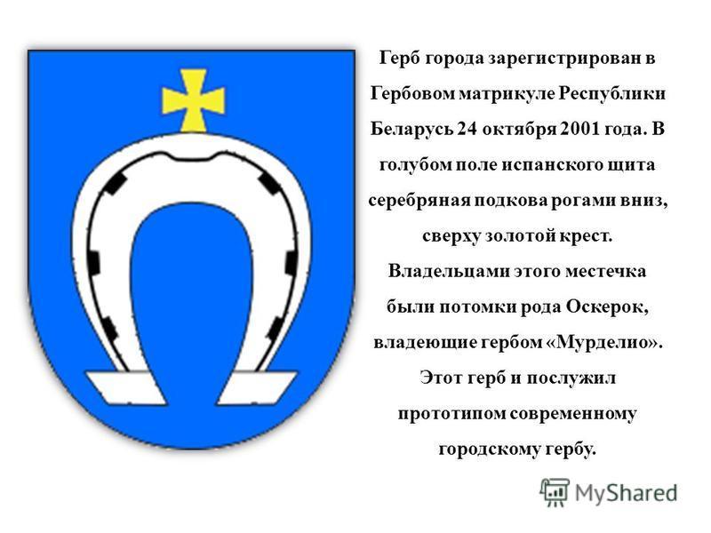 Герб города зарегистрирован в Гербовом матрикуле Республики Беларусь 24 октября 2001 года. В голубом поле испанского щита серебряная подкова рогами вниз, сверху золотой крест. Владельцами этого местечка были потомки рода Оскерок, владеющие гербом «Му
