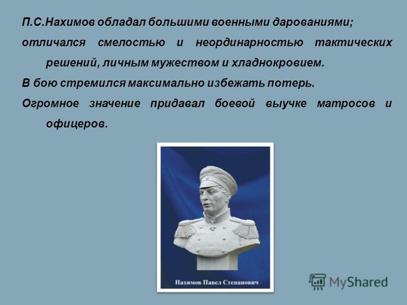П.С.Нахимов обладал большими военными дарованиями; отличался смелостью и неординарностью тактических решений, личным мужеством и хладнокровием. В бою стремился максимально избежать потерь. Огромное значение придавал боевой выучке матросов и офицеров.