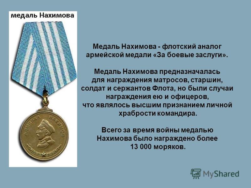 Медаль Нахимова - флотский аналог армейской медали «За боевые заслуги». Медаль Нахимова предназначалась для награждения матросов, старшин, солдат и сержантов Флота, но были случаи награждения ею и офицеров, что являлось высшим признанием личной храбр