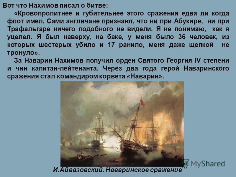 Вот что Нахимов писал о битве: «Кровопролитнее и губительнее этого сражения едва ли когда флот имел. Сами англичане признают, что ни при Абукире, ни при Трафальгаре ничего подобного не видели. Я не понимаю, как я уцелел. Я был наверху, на баке, у мен