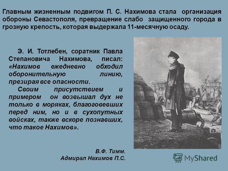 Э. И. Тотлебен, соратник Павла Степановича Нахимова, писал: «Нахимов ежедневно обходил оборонительную линию, презирая все опасности. Своим присутствием и примером он возвышал дух не только в моряках, благоговевших перед ним, но и в сухопутных войсках
